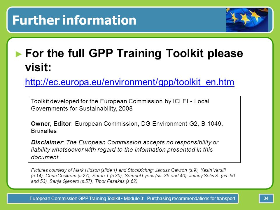 European Commission GPP Training Toolkit Module 3: Purchasing recommendations for transport 34 Further information ► For the full GPP Training Toolkit please visit: ► http://ec.europa.eu/environment/gpp/toolkit_en.htm http://ec.europa.eu/environment/gpp/toolkit_en.htm Toolkit developed for the European Commission by ICLEI - Local Governments for Sustainability, 2008 Owner, Editor: European Commission, DG Environment-G2, B-1049, Bruxelles Disclaimer: The European Commission accepts no responsibility or liability whatsoever with regard to the information presented in this document Pictures courtesy of Mark Hidson (slide 1) and StockXchng: Janusz Gawron (s.9), Yasin Varsili (s.14), Chris Cockram (s.27), Sarah T (s.30), Samuel Lyons (ss.