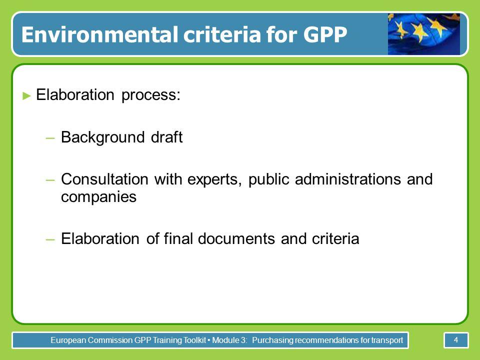 European Commission GPP Training Toolkit Module 3: Purchasing recommendations for transport 4 Environmental criteria for GPP ► Elaboration process: –B