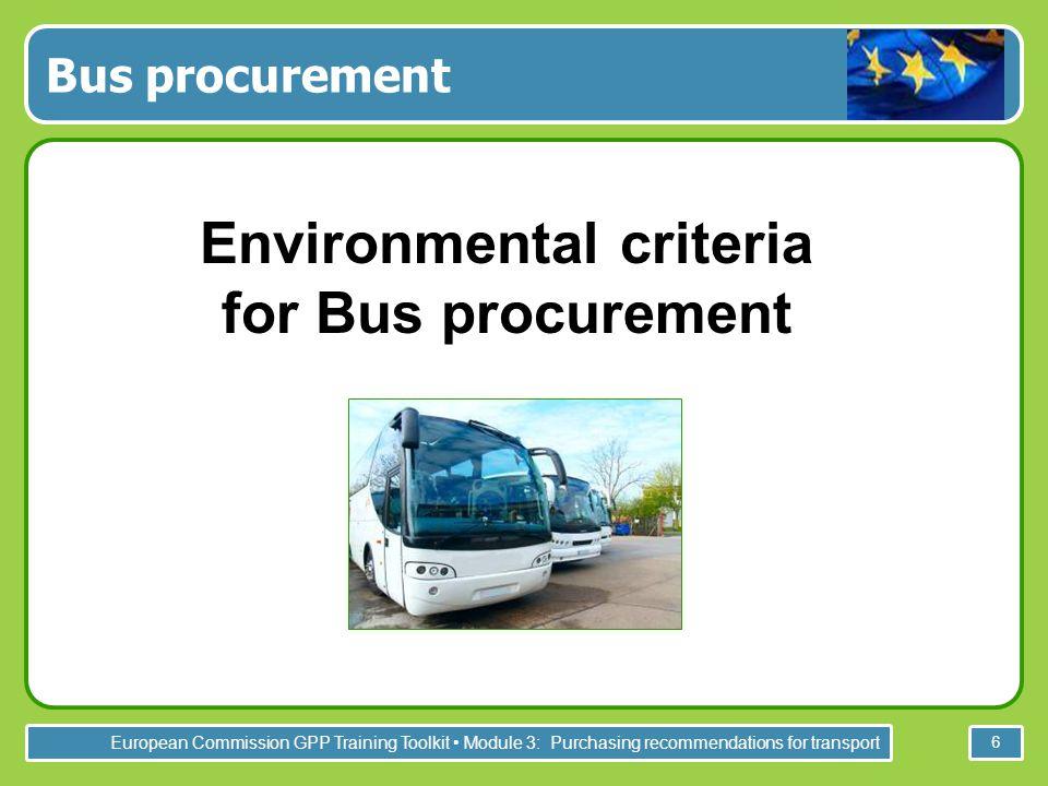 European Commission GPP Training Toolkit Module 3: Purchasing recommendations for transport 6 Bus procurement Environmental criteria for Bus procureme
