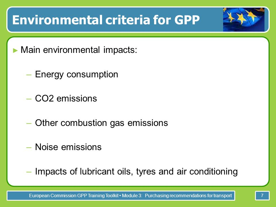 European Commission GPP Training Toolkit Module 3: Purchasing recommendations for transport 7 Environmental criteria for GPP ► Main environmental impacts: –Energy consumption –CO2 emissions –Other combustion gas emissions –Noise emissions –Impacts of lubricant oils, tyres and air conditioning