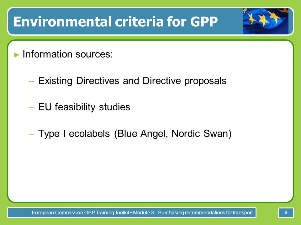 European Commission GPP Training Toolkit Module 3: Purchasing recommendations for transport 8 Environmental criteria for GPP ► Information sources: –Existing Directives and Directive proposals –EU feasibility studies –Type I ecolabels (Blue Angel, Nordic Swan)