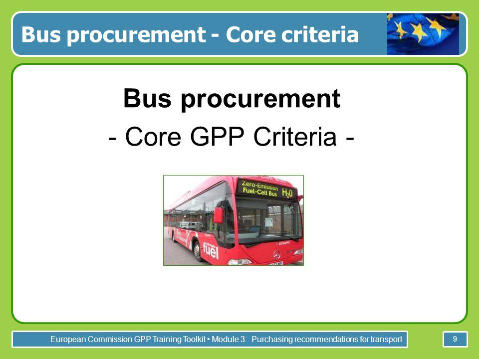 European Commission GPP Training Toolkit Module 3: Purchasing recommendations for transport 9 Bus procurement - Core criteria Bus procurement - Core GPP Criteria -