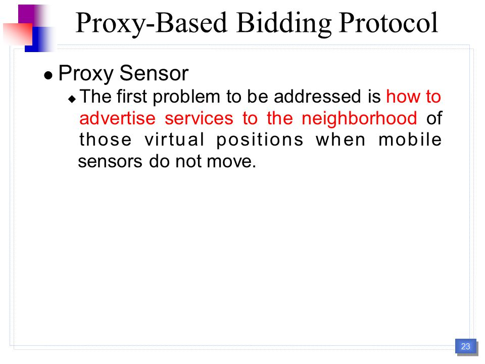 23 Proxy-Based Bidding Protocol Proxy Sensor  The first problem to be addressed is how to advertise services to the neighborhood of those virtual positions when mobile sensors do not move.