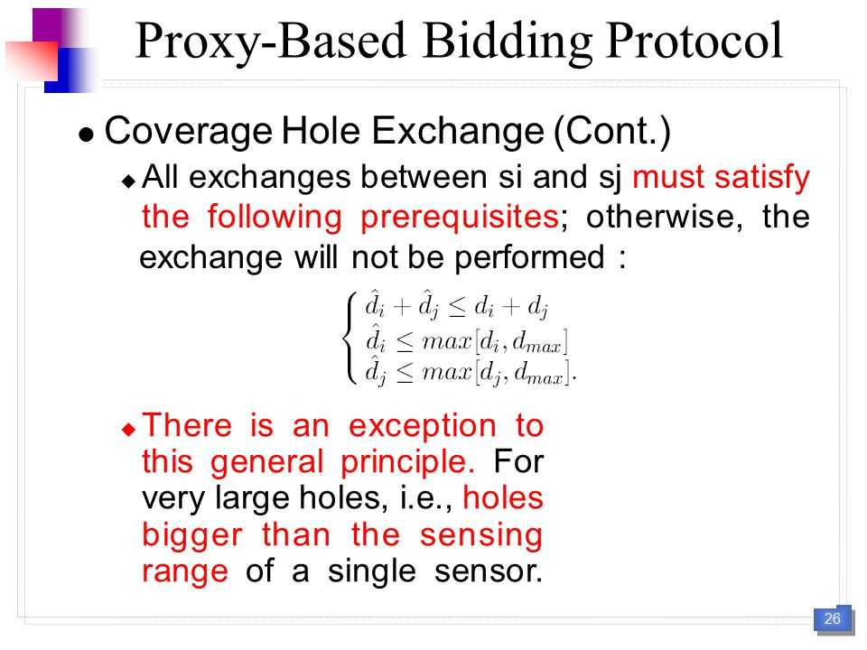 26 Coverage Hole Exchange (Cont.)  All exchanges between si and sj must satisfy the following prerequisites; otherwise, the exchange will not be performed : Proxy-Based Bidding Protocol  There is an exception to this general principle.