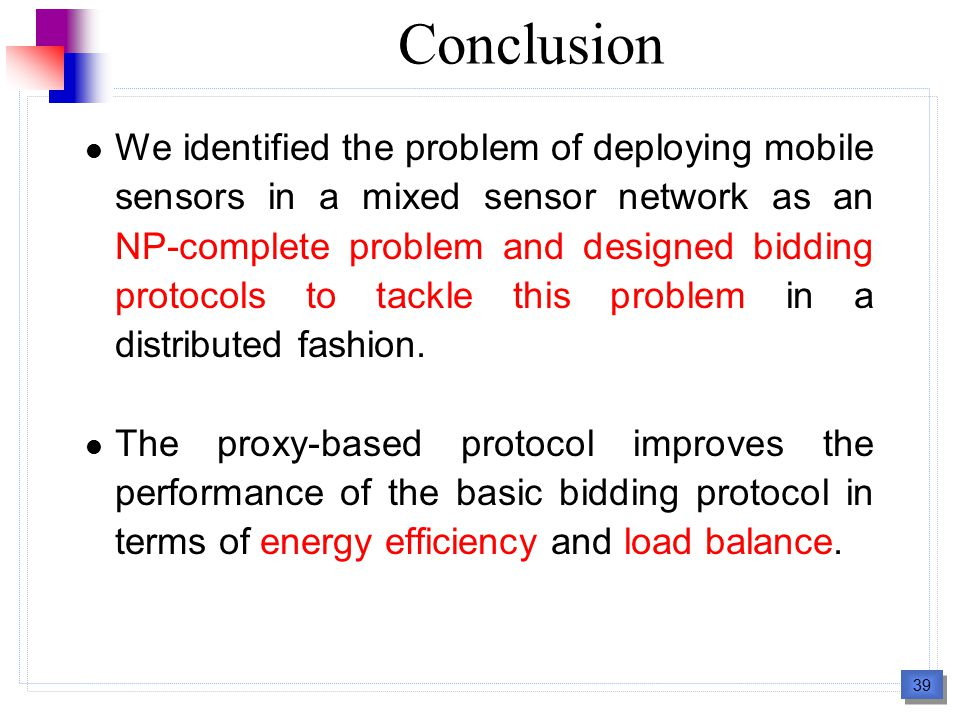39 Conclusion We identified the problem of deploying mobile sensors in a mixed sensor network as an NP-complete problem and designed bidding protocols to tackle this problem in a distributed fashion.