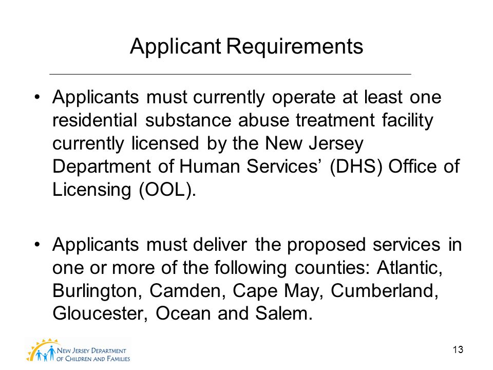 13 Applicant Requirements Applicants must currently operate at least one residential substance abuse treatment facility currently licensed by the New Jersey Department of Human Services' (DHS) Office of Licensing (OOL).