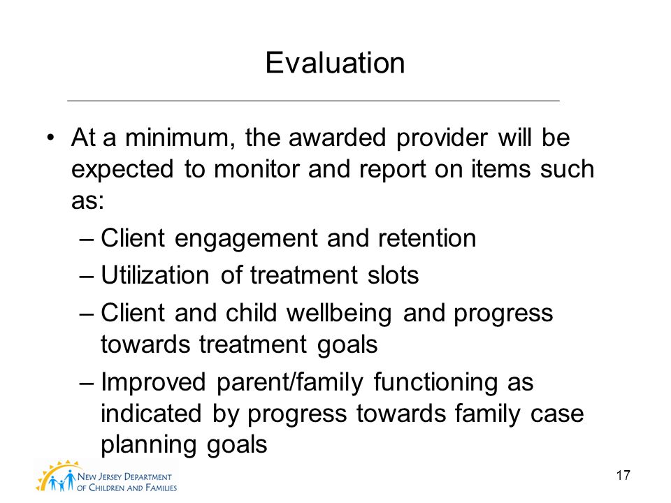 17 Evaluation At a minimum, the awarded provider will be expected to monitor and report on items such as: –Client engagement and retention –Utilization of treatment slots –Client and child wellbeing and progress towards treatment goals –Improved parent/family functioning as indicated by progress towards family case planning goals