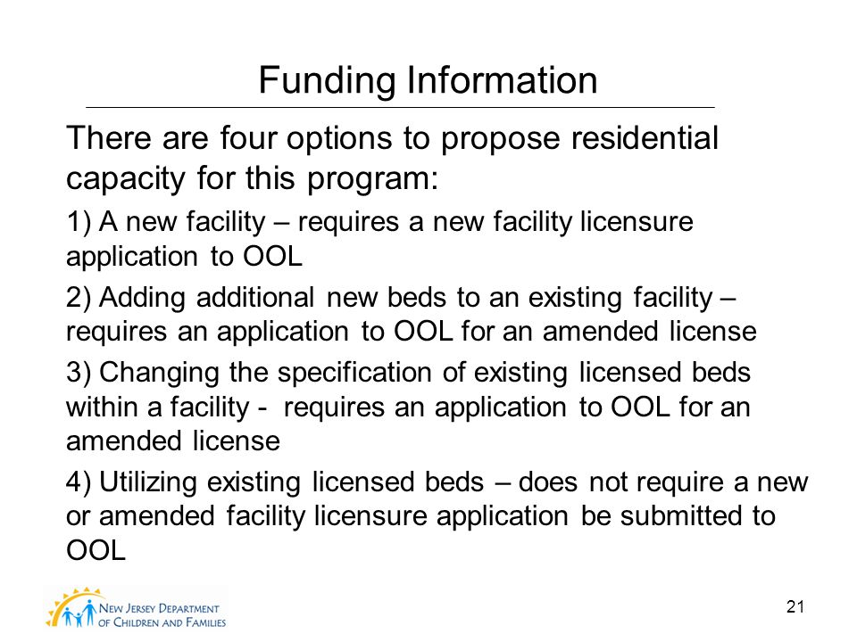 21 Funding Information There are four options to propose residential capacity for this program: 1) A new facility – requires a new facility licensure application to OOL 2) Adding additional new beds to an existing facility – requires an application to OOL for an amended license 3) Changing the specification of existing licensed beds within a facility - requires an application to OOL for an amended license 4) Utilizing existing licensed beds – does not require a new or amended facility licensure application be submitted to OOL