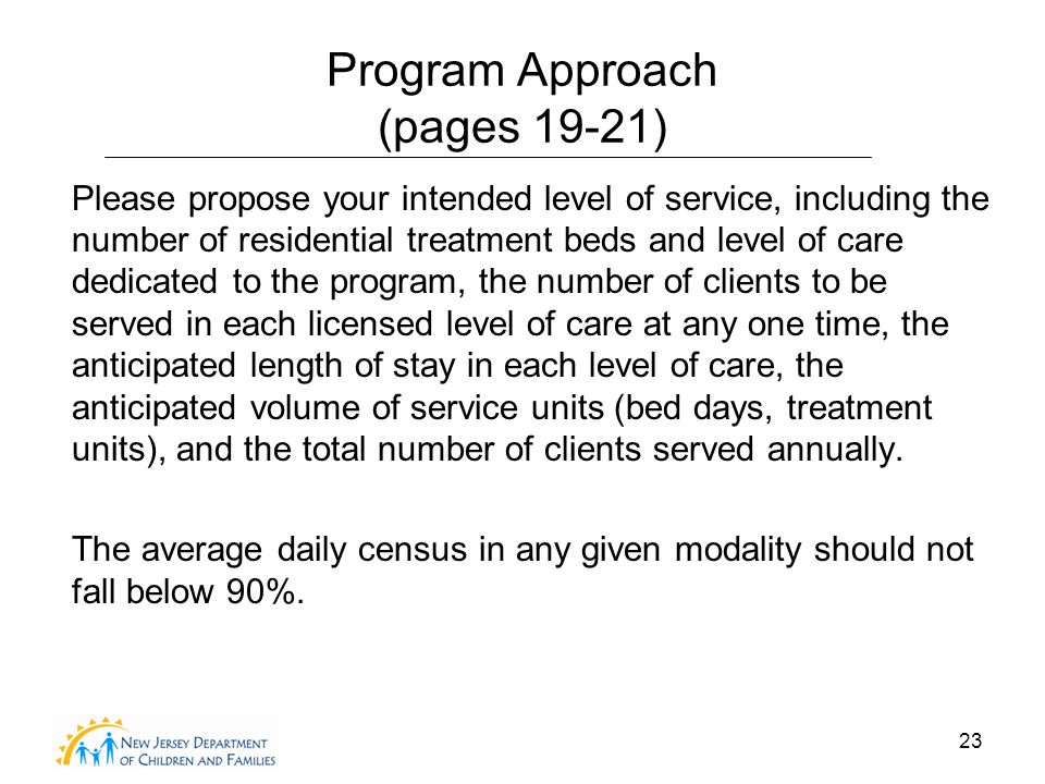 23 Program Approach (pages 19-21) Please propose your intended level of service, including the number of residential treatment beds and level of care dedicated to the program, the number of clients to be served in each licensed level of care at any one time, the anticipated length of stay in each level of care, the anticipated volume of service units (bed days, treatment units), and the total number of clients served annually.