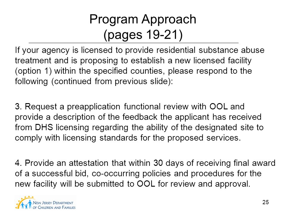 25 Program Approach (pages 19-21) If your agency is licensed to provide residential substance abuse treatment and is proposing to establish a new licensed facility (option 1) within the specified counties, please respond to the following (continued from previous slide): 3.