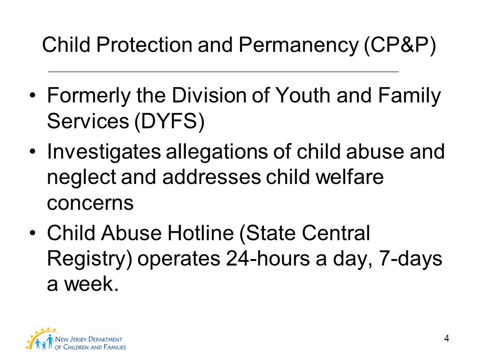 4 Child Protection and Permanency (CP&P) Formerly the Division of Youth and Family Services (DYFS) Investigates allegations of child abuse and neglect and addresses child welfare concerns Child Abuse Hotline (State Central Registry) operates 24-hours a day, 7-days a week.