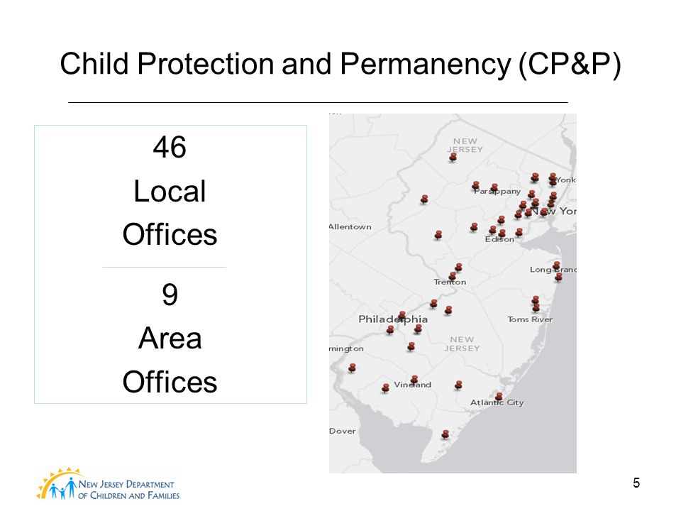 5 Child Protection and Permanency (CP&P) 46 Local Offices 9 Area Offices