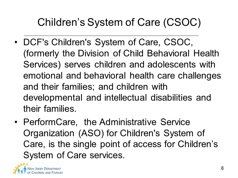 6 Children's System of Care (CSOC) DCF s Children s System of Care, CSOC, (formerly the Division of Child Behavioral Health Services) serves children and adolescents with emotional and behavioral health care challenges and their families; and children with developmental and intellectual disabilities and their families.