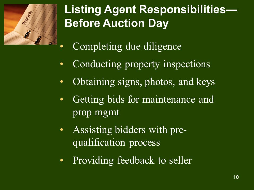 10 Listing Agent Responsibilities— Before Auction Day Completing due diligence Conducting property inspections Obtaining signs, photos, and keys Getting bids for maintenance and prop mgmt Assisting bidders with pre- qualification process Providing feedback to seller