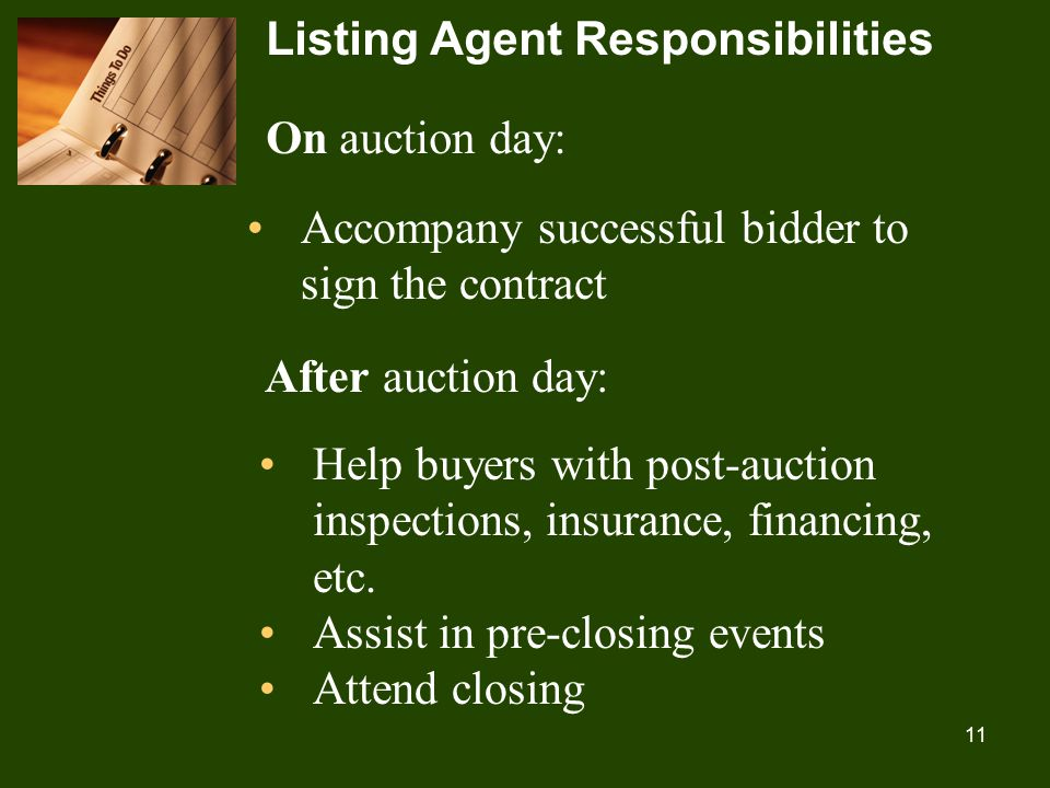 11 Listing Agent Responsibilities On auction day: Accompany successful bidder to sign the contract After auction day: Help buyers with post-auction inspections, insurance, financing, etc.