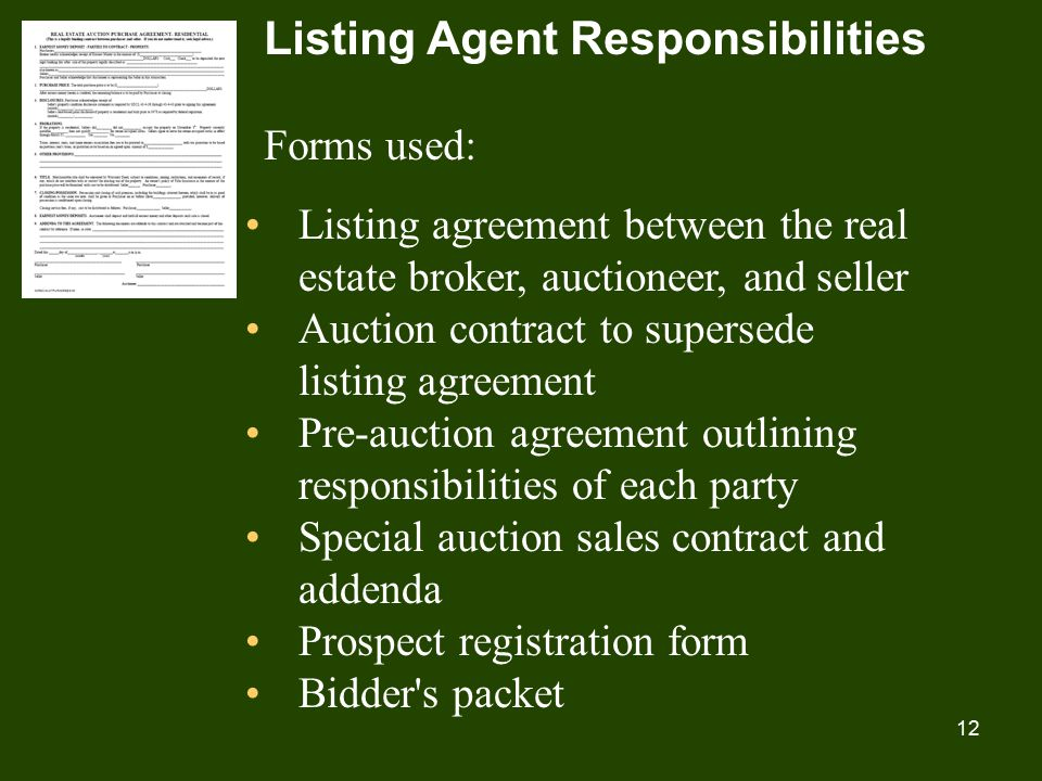 12 Listing Agent Responsibilities Forms used: Listing agreement between the real estate broker, auctioneer, and seller Auction contract to supersede listing agreement Pre-auction agreement outlining responsibilities of each party Special auction sales contract and addenda Prospect registration form Bidder s packet