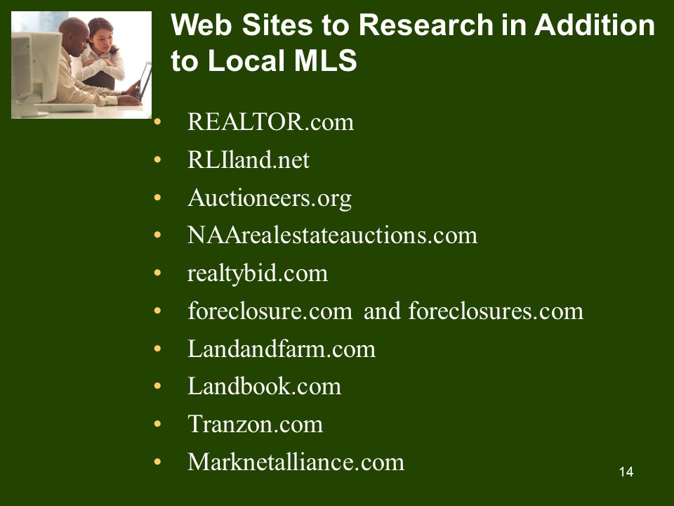 14 Web Sites to Research in Addition to Local MLS REALTOR.com RLIland.net Auctioneers.org NAArealestateauctions.com realtybid.com foreclosure.com and foreclosures.com Landandfarm.com Landbook.com Tranzon.com Marknetalliance.com