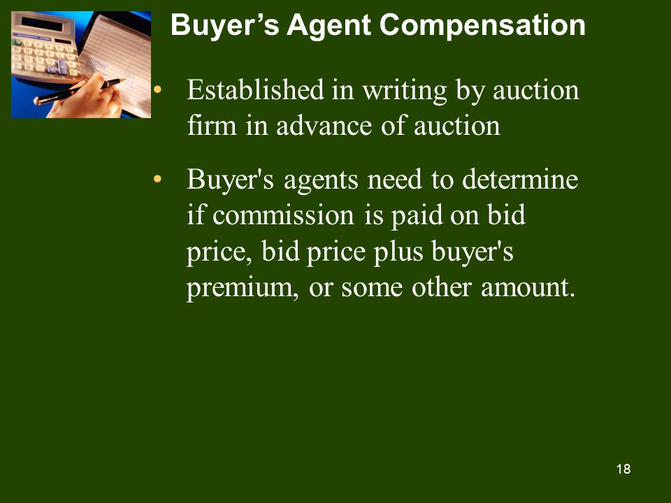 18 Buyer's Agent Compensation Established in writing by auction firm in advance of auction Buyer s agents need to determine if commission is paid on bid price, bid price plus buyer s premium, or some other amount.
