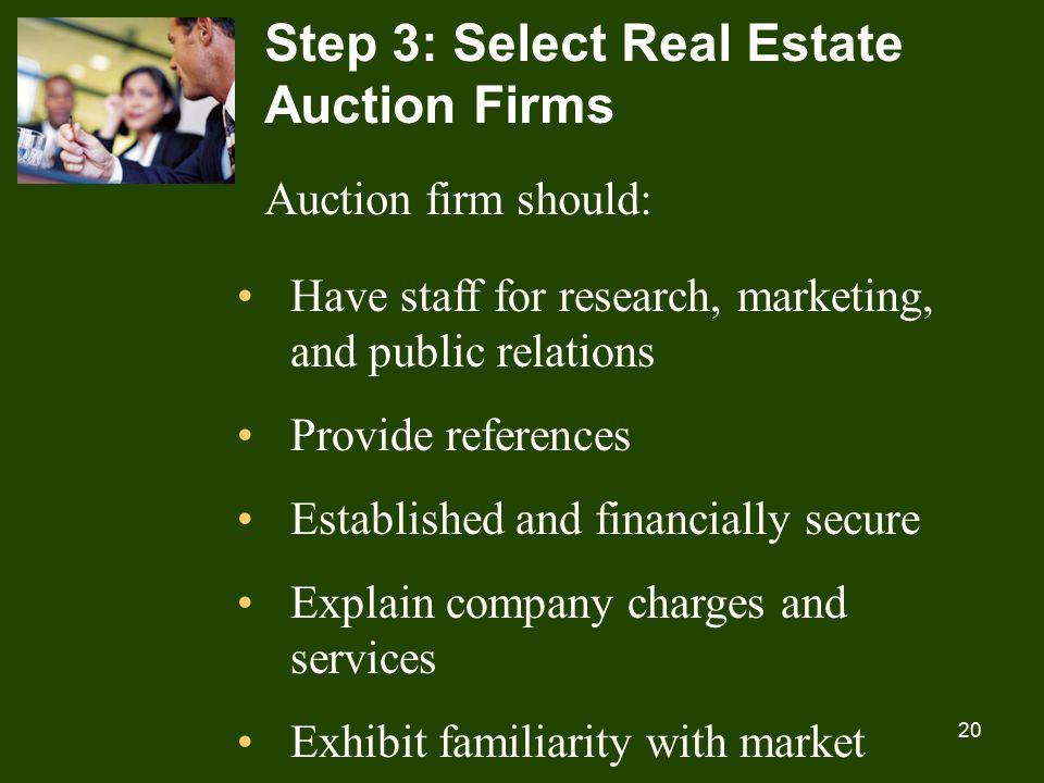 20 Step 3: Select Real Estate Auction Firms Auction firm should: Have staff for research, marketing, and public relations Provide references Established and financially secure Explain company charges and services Exhibit familiarity with market