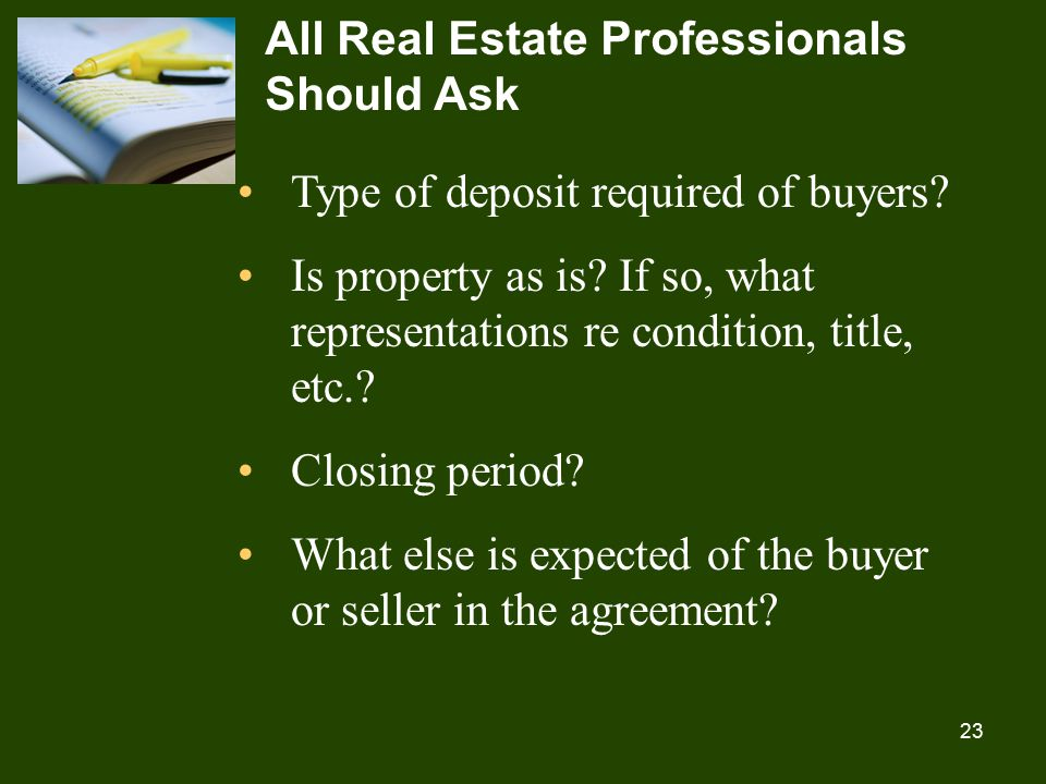 23 All Real Estate Professionals Should Ask Type of deposit required of buyers.