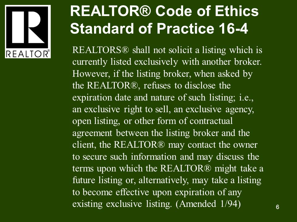6 REALTOR® Code of Ethics Standard of Practice 16-4 REALTORS® shall not solicit a listing which is currently listed exclusively with another broker.