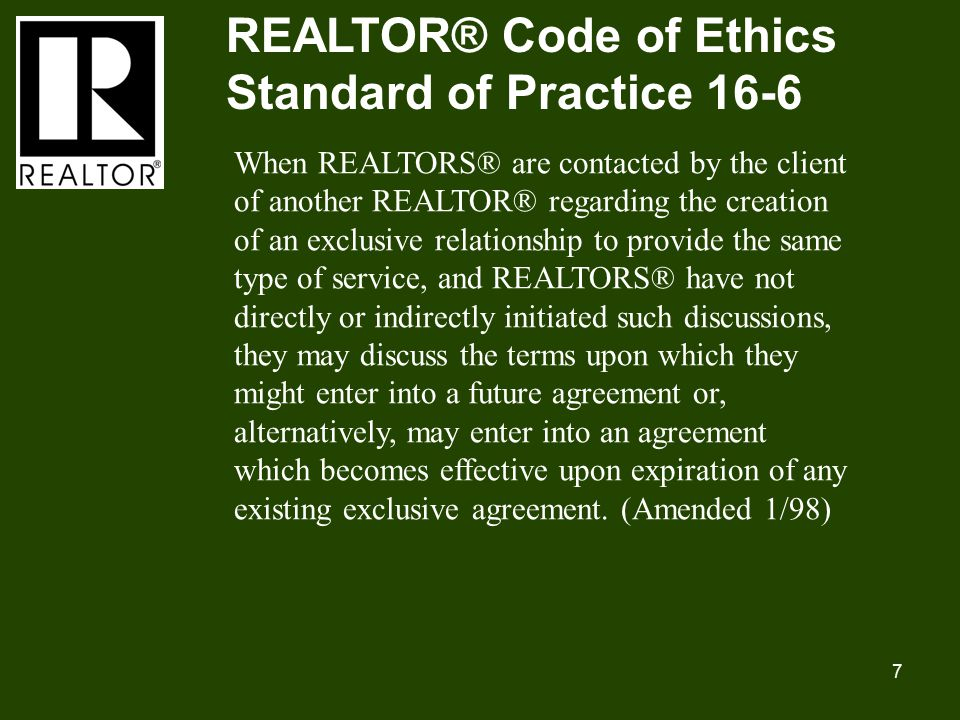 7 REALTOR® Code of Ethics Standard of Practice 16-6 When REALTORS® are contacted by the client of another REALTOR® regarding the creation of an exclusive relationship to provide the same type of service, and REALTORS® have not directly or indirectly initiated such discussions, they may discuss the terms upon which they might enter into a future agreement or, alternatively, may enter into an agreement which becomes effective upon expiration of any existing exclusive agreement.