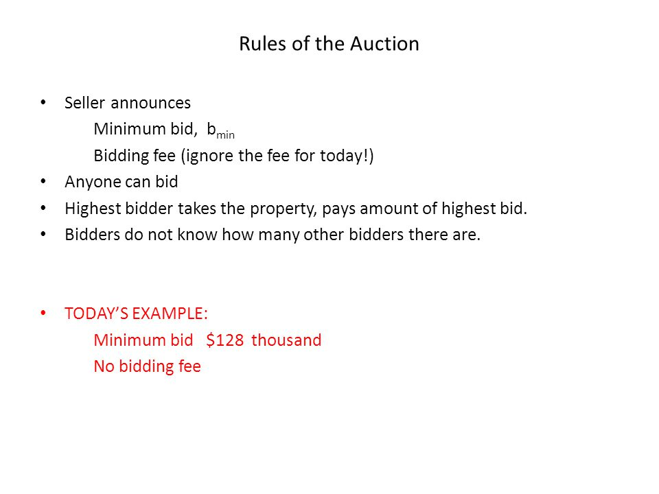 Rules of the Auction Seller announces Minimum bid, b min Bidding fee (ignore the fee for today!) Anyone can bid Highest bidder takes the property, pays amount of highest bid.