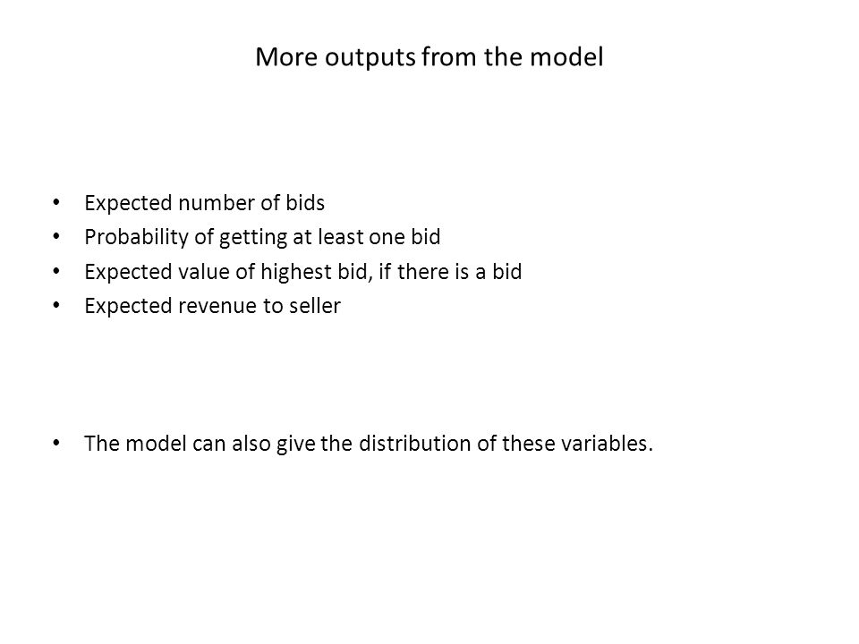 More outputs from the model Expected number of bids Probability of getting at least one bid Expected value of highest bid, if there is a bid Expected revenue to seller The model can also give the distribution of these variables.