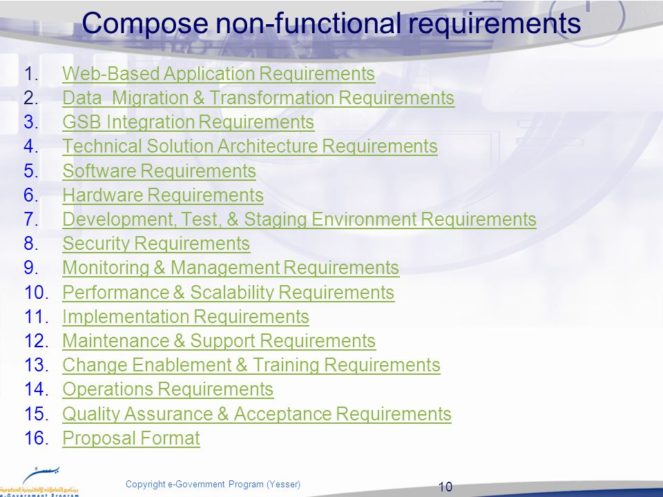 10 Copyright e-Government Program (Yesser) Compose non-functional requirements 1.Web-Based Application RequirementsWeb-Based Application Requirements 2.Data Migration & Transformation RequirementsData Migration & Transformation Requirements 3.GSB Integration RequirementsGSB Integration Requirements 4.Technical Solution Architecture RequirementsTechnical Solution Architecture Requirements 5.Software RequirementsSoftware Requirements 6.Hardware RequirementsHardware Requirements 7.Development, Test, & Staging Environment RequirementsDevelopment, Test, & Staging Environment Requirements 8.Security RequirementsSecurity Requirements 9.Monitoring & Management RequirementsMonitoring & Management Requirements 10.Performance & Scalability RequirementsPerformance & Scalability Requirements 11.Implementation RequirementsImplementation Requirements 12.Maintenance & Support RequirementsMaintenance & Support Requirements 13.Change Enablement & Training RequirementsChange Enablement & Training Requirements 14.Operations RequirementsOperations Requirements 15.Quality Assurance & Acceptance RequirementsQuality Assurance & Acceptance Requirements 16.Proposal FormatProposal Format