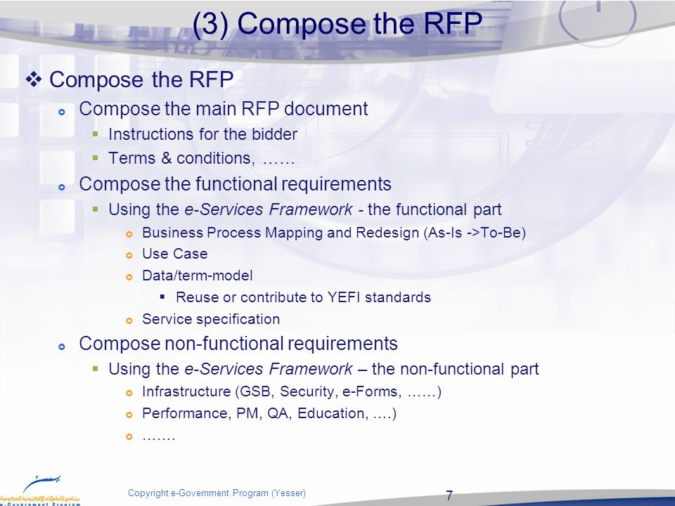 8 Copyright e-Government Program (Yesser) Compose main document 1.Introduction 1.1.Issuing Office 1.2.Purpose 1.3.RFP Organization 1.4.Background 2.Current Situation 2.1.Current IT-system(s) 2.2.Current Processes and Modules 2.3.Project Objectives 2.4.Business Drivers 2.5.Business Value Proposition 3.Scope of work 3.1.Requirements Numbering Scheme 3.2.Functional Requirements 3.3.Non-Functional Requirements