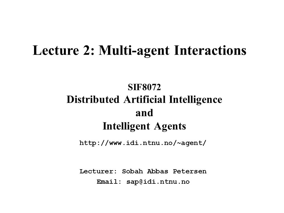 SIF8072 Distributed Artificial Intelligence and Intelligent Agents http://www.idi.ntnu.no/~agent/ Lecture 2: Multi-agent Interactions Lecturer: Sobah