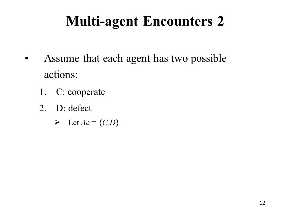 12 Multi-agent Encounters 2 Assume that each agent has two possible actions: 1.C: cooperate 2.D: defect  Let Ac = {C,D}