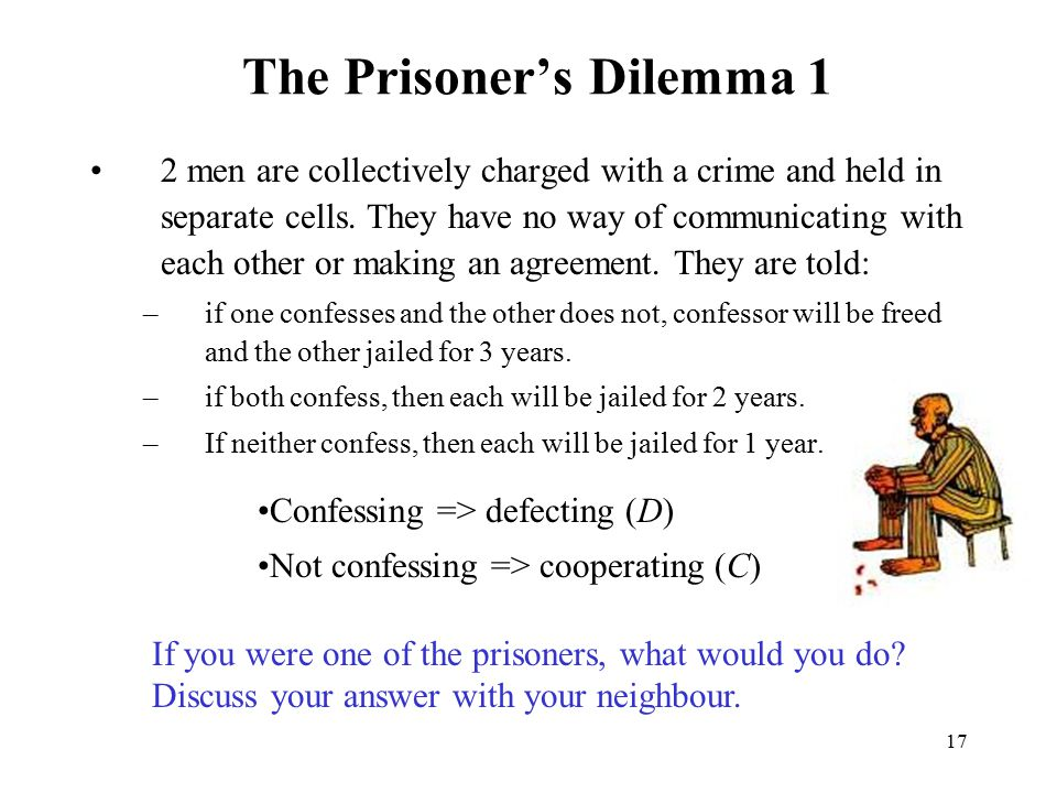 17 The Prisoner's Dilemma 1 2 men are collectively charged with a crime and held in separate cells. They have no way of communicating with each other