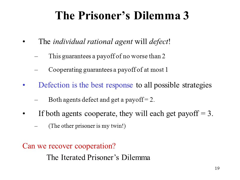 19 The Prisoner's Dilemma 3 The individual rational agent will defect! –This guarantees a payoff of no worse than 2 –Cooperating guarantees a payoff o