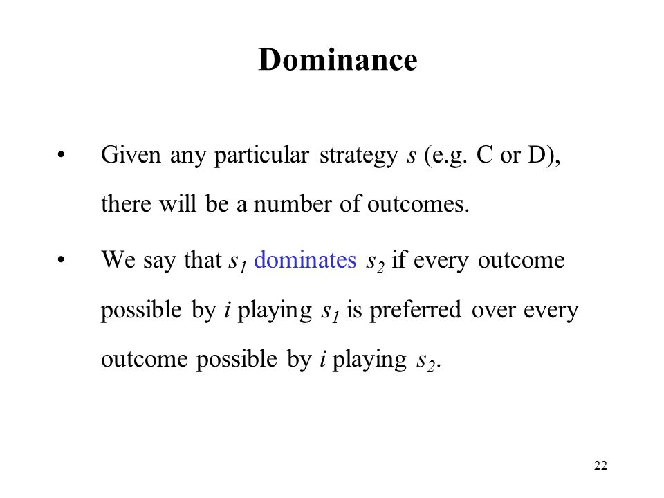 22 Dominance Given any particular strategy s (e.g. C or D), there will be a number of outcomes. We say that s 1 dominates s 2 if every outcome possibl