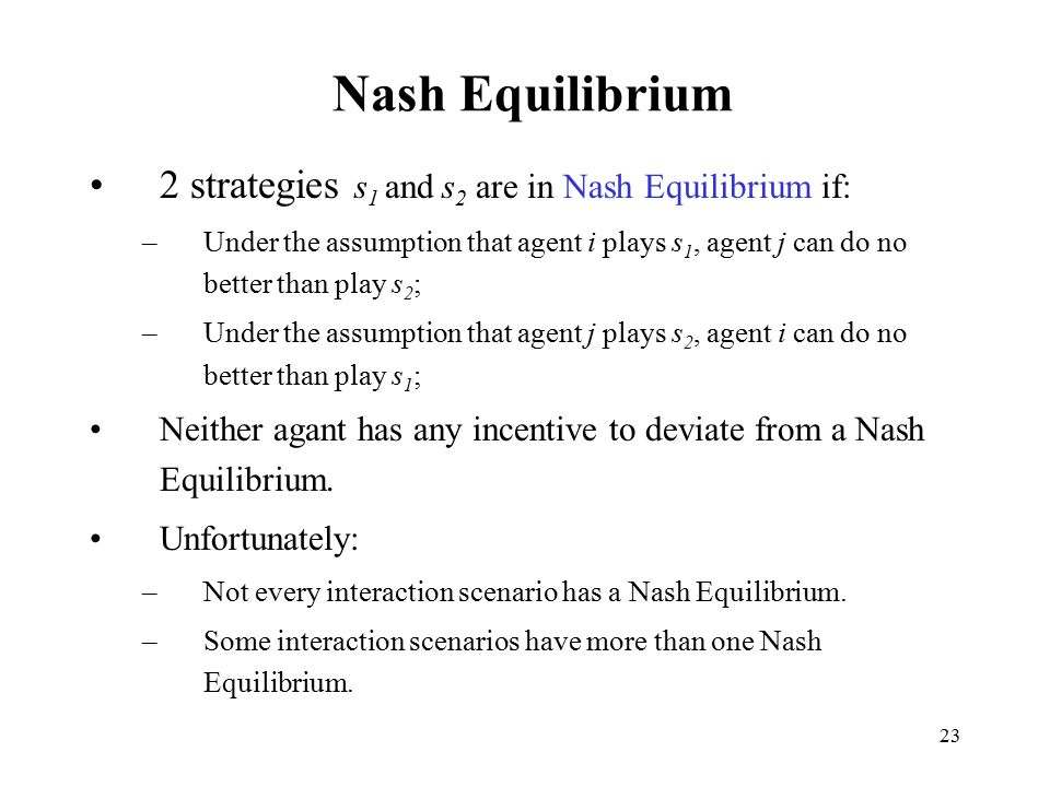 23 Nash Equilibrium 2 strategies s 1 and s 2 are in Nash Equilibrium if: –Under the assumption that agent i plays s 1, agent j can do no better than p