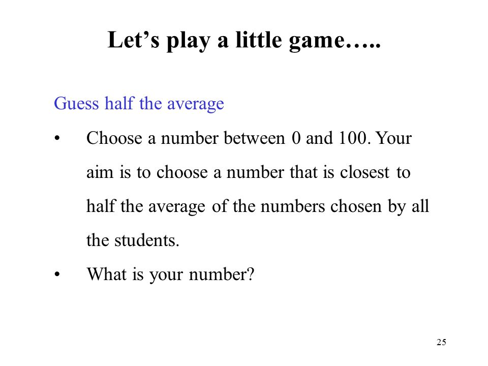 25 Let's play a little game….. Guess half the average Choose a number between 0 and 100. Your aim is to choose a number that is closest to half the av