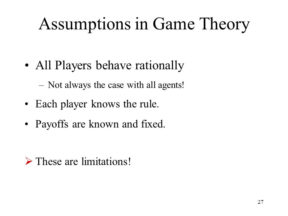 27 Assumptions in Game Theory All Players behave rationally –Not always the case with all agents! Each player knows the rule. Payoffs are known and fi