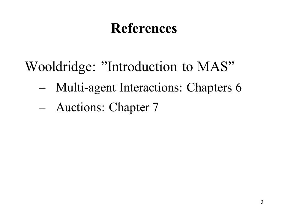 """3 References Wooldridge: """"Introduction to MAS"""" –Multi-agent Interactions: Chapters 6 –Auctions: Chapter 7"""