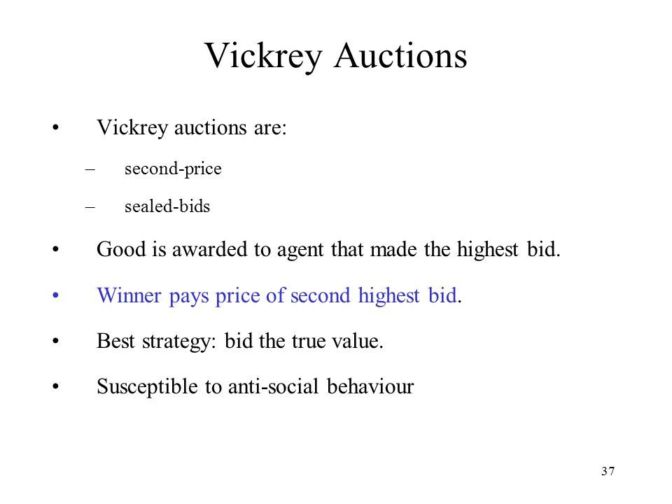 37 Vickrey Auctions Vickrey auctions are: –second-price –sealed-bids Good is awarded to agent that made the highest bid. Winner pays price of second h