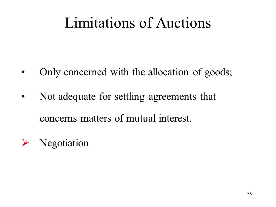 39 Limitations of Auctions Only concerned with the allocation of goods; Not adequate for settling agreements that concerns matters of mutual interest.