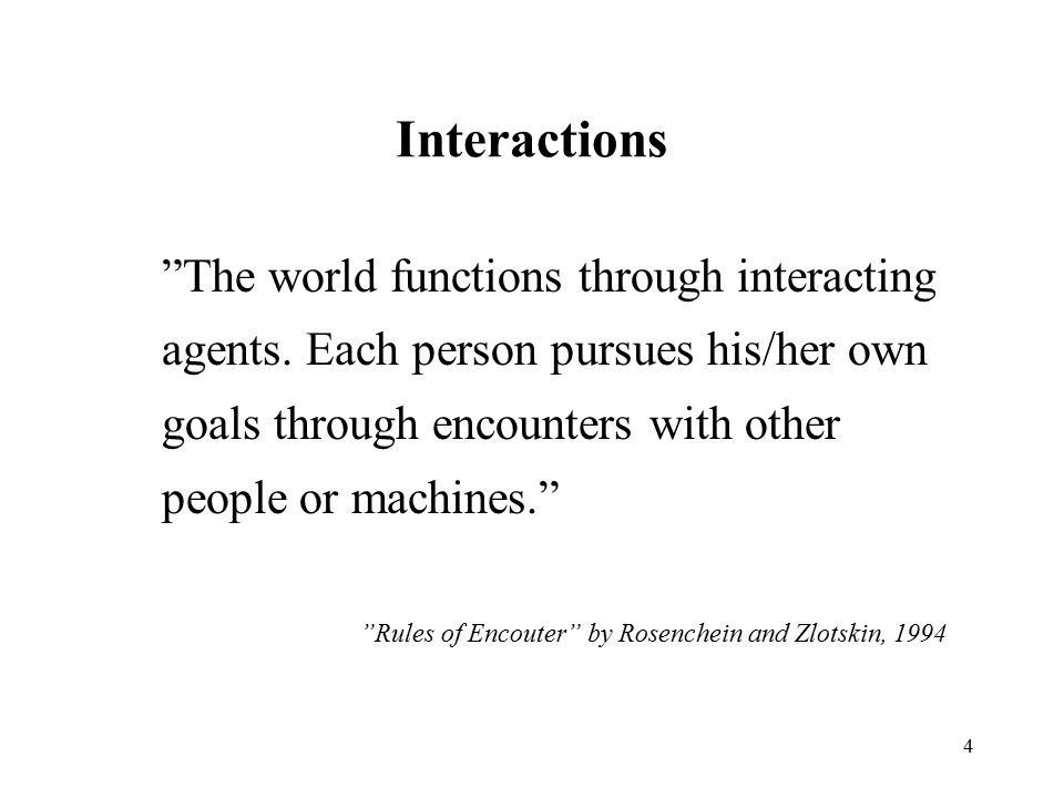 """4 Interactions """"The world functions through interacting agents. Each person pursues his/her own goals through encounters with other people or machines"""