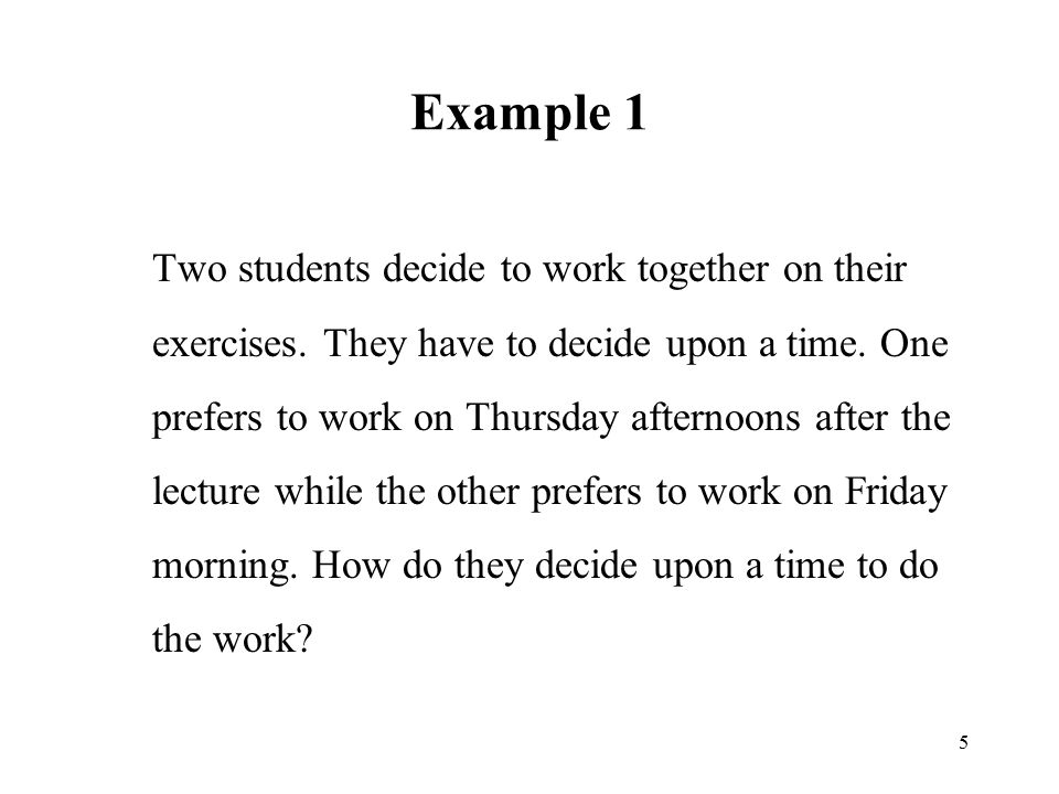 5 Example 1 Two students decide to work together on their exercises. They have to decide upon a time. One prefers to work on Thursday afternoons after