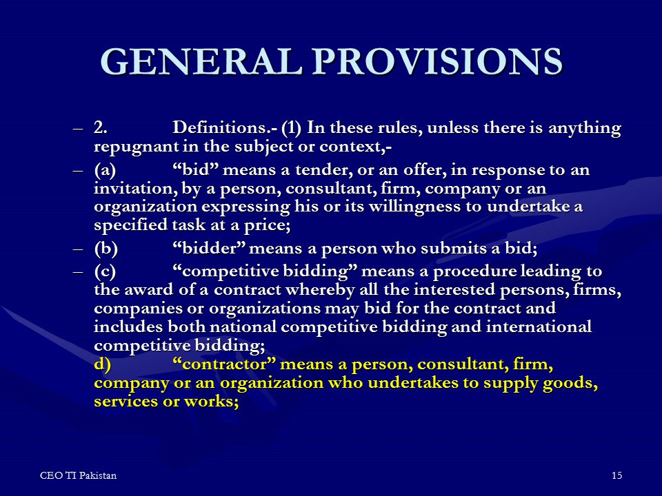 "CEO TI Pakistan15 GENERAL PROVISIONS –2.Definitions.- (1) In these rules, unless there is anything repugnant in the subject or context,- –(a)""bid"" mea"