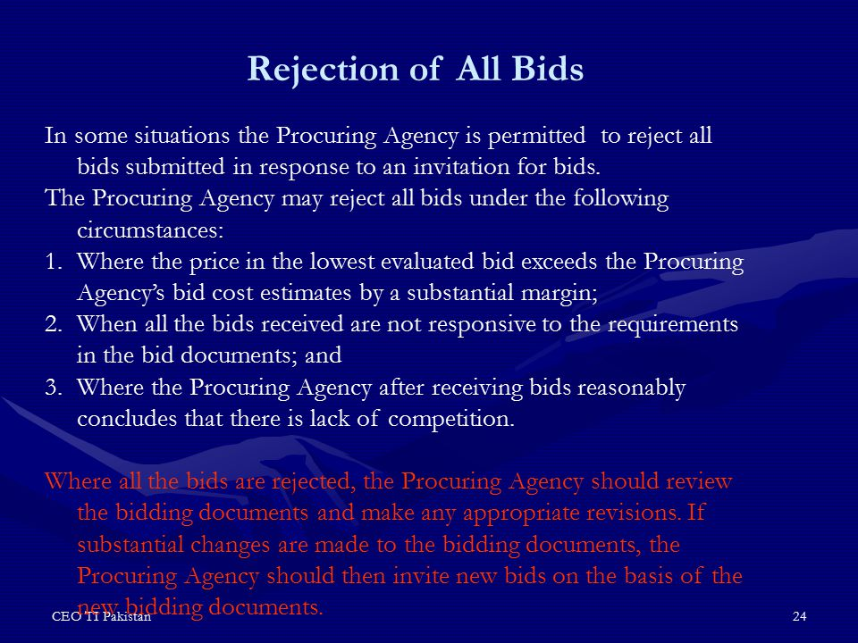 CEO TI Pakistan24 In some situations the Procuring Agency is permitted to reject all bids submitted in response to an invitation for bids. The Procuri
