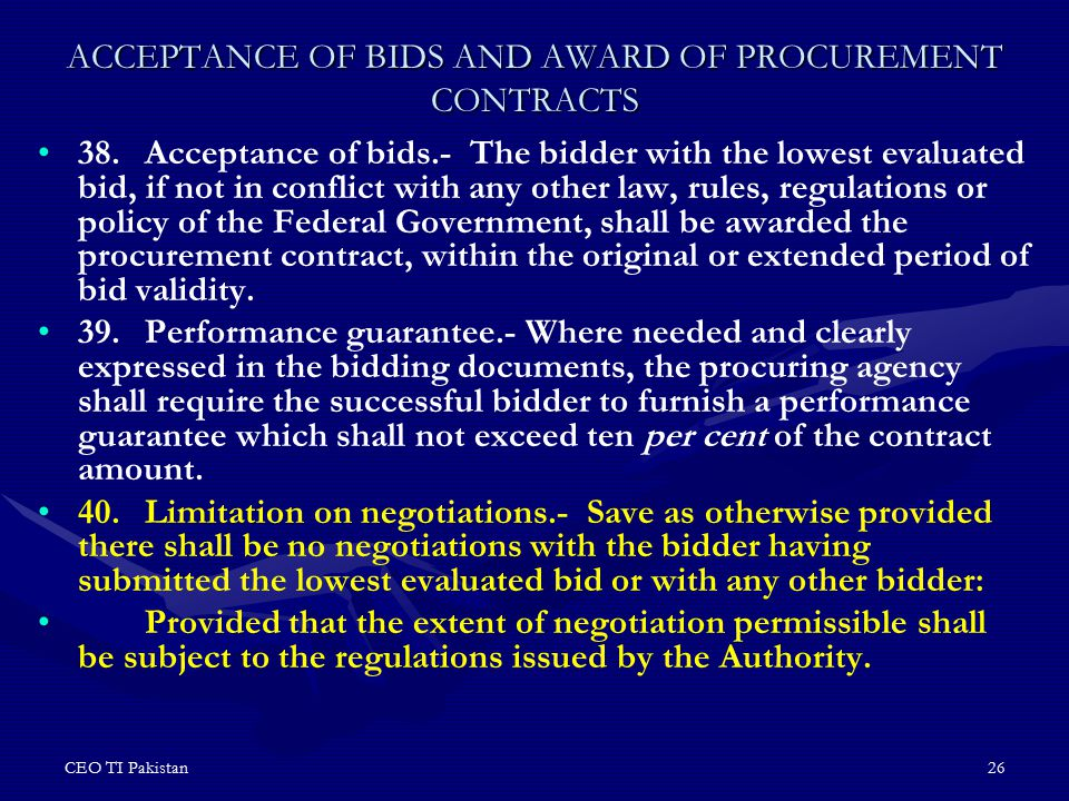 CEO TI Pakistan26 ACCEPTANCE OF BIDS AND AWARD OF PROCUREMENT CONTRACTS 38.Acceptance of bids.- The bidder with the lowest evaluated bid, if not in co