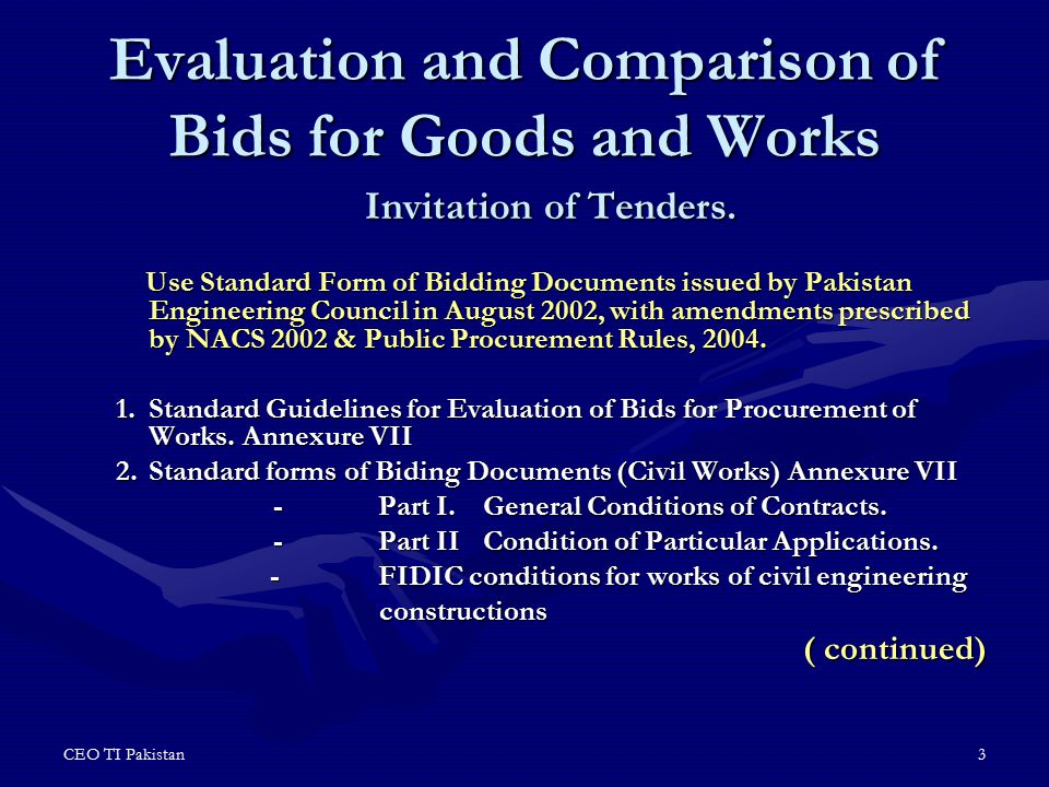 CEO TI Pakistan4 Use Standard Form of Bidding Documents issued by Pakistan Engineering Council in August 2002, & World Bank SBD's with amendments prescribed by NACS 2002 & Public Procurement Rules, 2004 3.Standard forms of tender documents for procurement of works (Electrical and Mechanical)- Annexure IX 4.Escalation and Construction Contracts.- Annexure X 5.Standard Bidding Documents Supply and Installation of Information Systems (Single-Stage Bidding)- Annexure XI 6Standard Bidding Documents Supply and Installation of Information Systems (Two-Stage Bidding)- Annexure XII 5.Standard Bidding Documents – Procurement of Plant & Equipment.