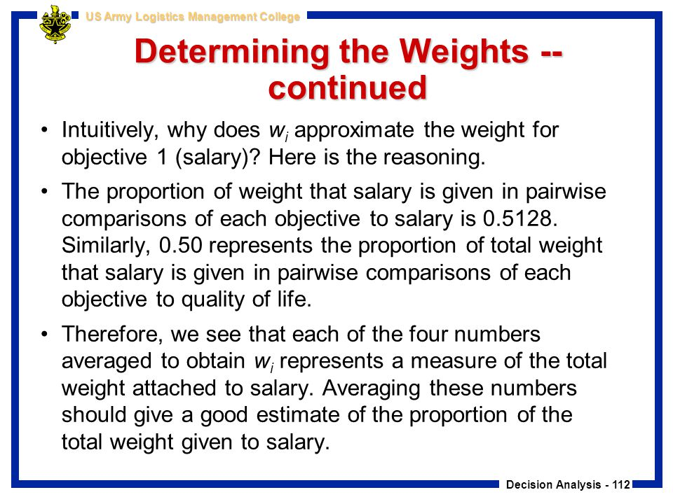 Decision Analysis - 112 US Army Logistics Management College Determining the Weights -- continued Intuitively, why does w i approximate the weight for