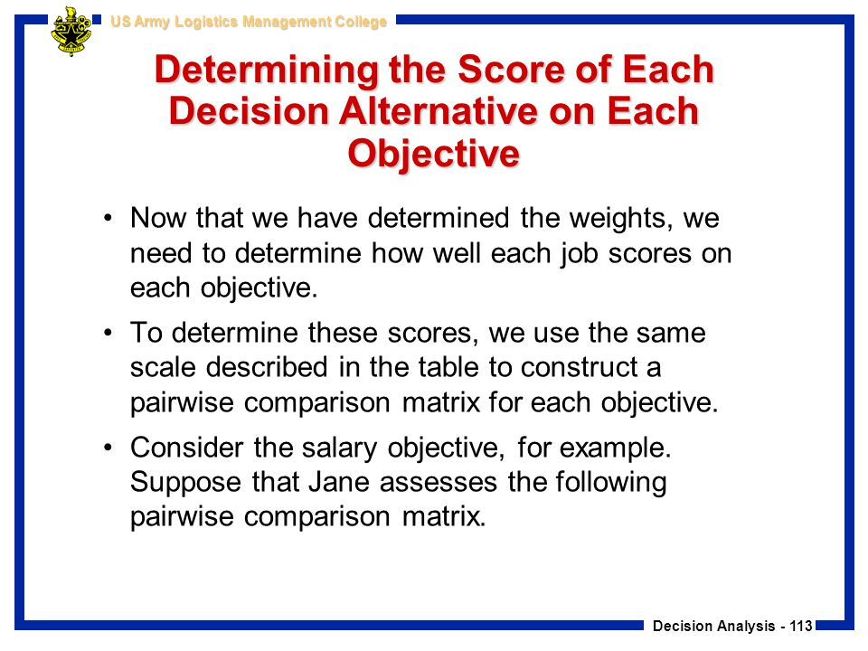 Decision Analysis - 113 US Army Logistics Management College Determining the Score of Each Decision Alternative on Each Objective Now that we have det
