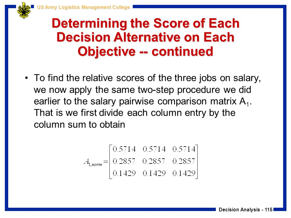 Decision Analysis - 115 US Army Logistics Management College Determining the Score of Each Decision Alternative on Each Objective -- continued To find